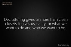 Decluttering gives us more than clean closets. It gives us clarity for what we want to do and who we want to be.