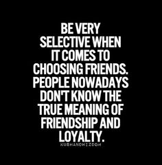 True friendship stays loyal thru good and bad times. Select wisely.