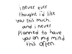 I never ever thought I'd like you this much and I never planned to have you on my mind this often
