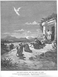 http://catholic-resources.org/Dore/Images/OT-141.jpg  Tob 12:15-21 I am Raphael, one of the seven angels who stand ever ready to enter the presence of the glory of the Lord.' They were both overwhelmed with awe; they fell on their faces in terror. But the angel said, 'Now I am about to return to him who sent me from above.' And he rose in the air. When they stood up again, he was no longer visible. They praised God with hymns; they thanked him for having performed such wonders.