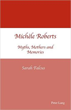 Michèle Roberts : myths, mothers, and memories / Sarah Falcus Publicación 	Oxford ; New York : Peter Lang, cop. 2007