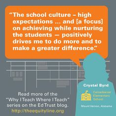 """""""The school culture - high expectations … and [a focus] on achieving while nurturing the students - positively drives me to do more and to make a greater difference."""" - Crystal Byrd, Calcedeaver Elementary School, Mount Vernon, Alabama.  Read more of the """"Why I Teach Where I Teach"""" series on the Ed Trust blog. http://theequityline.org/wp/tag/why-i-teach-where-i-teach/"""