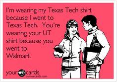 I'm wearing my Texas Tech shirt because I went to Texas Tech. You're wearing your UT shirt because you went to Walmart.