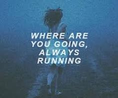"""Where you going? Always running.. back to it to call it quits again."" ~Girl who cried Wolf by 5SOS"