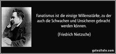 Fanatismus ist die einzige Willensstärke, zu der auch die Schwachen und Unsicheren gebracht werden können. (Friedrich Nietzsche)