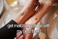 Get matching tattoos with my best friend.