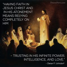 """Having faith in Jesus Christ and In His Atonement means relying completely on Him-trusting in His infinite power, intelligence, and love."" -General Conference, October President Dieter F Uchtdorf, ""Christlike Attributes-the Wind Beneath Our Wings"" Lds Memes, Lds Quotes, Religious Quotes, Gospel Quotes, Mormon Quotes, Inspirational Quotes About Love, Great Quotes, Amazing Quotes, Reading"