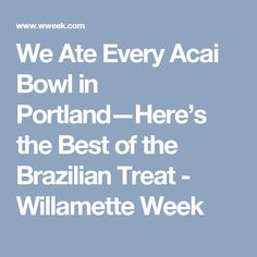 We Ate Every Acai Bowl in Portland—Here's the Best of the Brazilian Treat - Willamette Week