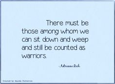 There must be those among whom we can sit down and weep and still be counted as warriors. -Adrienne Rich