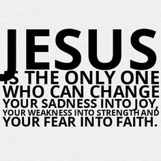 Jesus is the only one who can change your sadness into joy, your weakness into strength and your fear into faith. Only Jesus Faith Quotes, Bible Quotes, Bible Verses, Scriptures, Godly Qoutes, Great Quotes, Quotes To Live By, Inspirational Quotes, Motivational