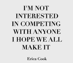 I'm not interested in competing with anyone. I hope we all make it - Erica Cook