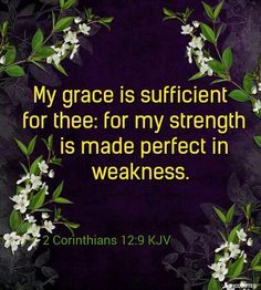 2 Corinthians 12:9 KJV  And he said unto me, My grace is sufficient for thee: for my strength is made perfect in weakness. Most gladly therefore will I rather glory in my infirmities, that the power of Christ may rest upon me.