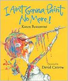 I Ain't Gonna Paint No More! by Karen Beaumont. Prairie Bud Winner 2007-2008. (Book cover used with permission from bn.com.)