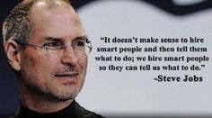 :: It doesn't make sense to hire smart people and then tell them what to do; we hire smart people so they can tell us what to do - Steve Jobs :: Motivational People, Inspirational Quotes, Motivational Monday, People Quotes, Job Quotes, Life Quotes, Wall Quotes, Steve Jobs Leadership, Leadership Quotes