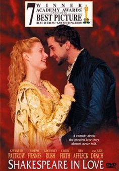 Shakespeare In Love (1998) A young Shakespeare, out of ideas and short of cash, meets his ideal woman and is inspired to write one of his most famous plays. Gwyneth Paltrow, Joseph Fiennes, Geoffrey Rush...TS Comedy