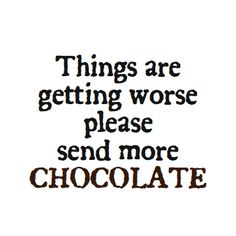 Yes, send more chocolate!