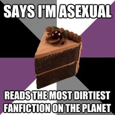 Says I'm asexual Reads the most dirtiest fanfiction on the Planet