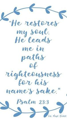 "Do you need your soul restored?  ""He restores my soul. He leads me in paths of righteousness for his name's sake."" Psalm 23:3"