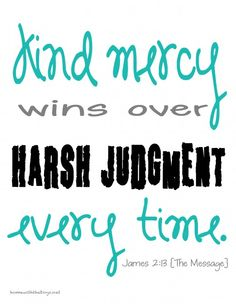 """Kind mercy wins over harsh judgement every time."" James 2:13 <-- enough said, take the HIGH road, be kind..."
