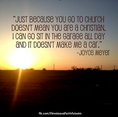 """Just because you go to church doesn't mean you're a Christian. I can go sit in the garage all day and it doesn't make me a car."" -Joyce Meyer"