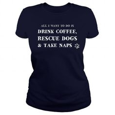 I Love All i want to do is DRINK COFFEE, RESCUE DOGS amp; TAKE NAPS Shirts & Tees