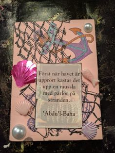 "4th card and the last one made February 24th. Quote from'Ahdu'l-Baha and the translation says ""Only when the sea is rough it throws up a shell with pearls on the beach""."