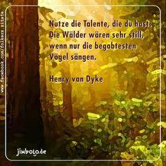 Nutze die Talente, die du hast. Die Wälder wären sehr still, wenn nur die begabtesten Vögel sängen.   (Henry van Dyke)