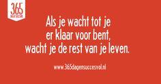 Als je wacht tot je er klaar voor bent, wacht je de rest van je leven. #quote #succes #success #geluk #happiness
