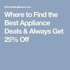 Where to Find the Best Appliance Deals & Always Get 25% Off