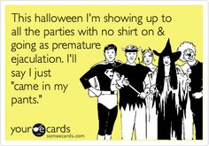 This halloween I'm showing up to all the parties with no shirt on & going as premature ejaculation. I'll say I just 'came in my pants.'