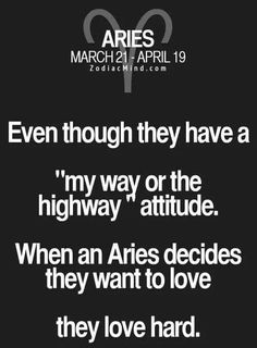 "Aries - Even though they have a ""my way or the highway"" attitude, when an Aries decides they want to love they love hard. #Aries"