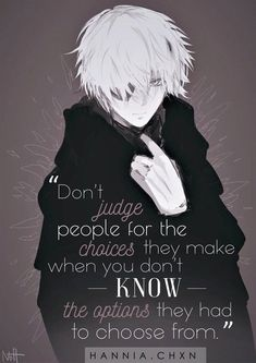 """Don't judge people for the choices they make when you don't know the options they had to choose from. True Quotes, Best Quotes, Motivational Quotes, Inspirational Quotes, Sad Anime Quotes, Manga Quotes, Tokyo Ghoul Quotes, Dont Judge People, Dark Quotes"