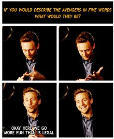 """I love Tom Hiddleston more and more every day.... Describe the Avengers in 5 words... """"More fun than is legal"""" :) and that SMILE when he KNOWS he has said something cute and clever!"""