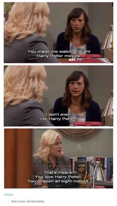 This is you and me, except you will watch all of 8 Harry Potter movies and you will love them :)