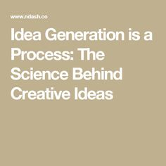 Idea Generation is a Process: The Science Behind Creative Ideas