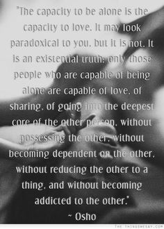 The capacity to be alone is the capacity to love it may look paradoxical to you but it is not it is an existential truth only those people who are capable of being alone are capable of love