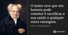 O maior erro que um homem pode cometer é sacrificar a sua saúde a qualquer outra vantagem. — Arthur Schopenhauer