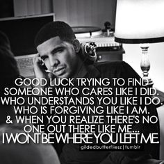 Exactly!!!! This is sooooo true! Good bye! Of course these great words would be from Drake