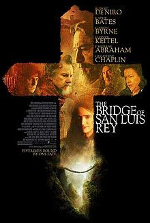 The Bridge of San Luis Rey is a 2004 drama film directed by Mary McGuckian and featuring an ensemble cast . It is based on Thornton Wilder's novel of the same name. The film was released in 2004 in Spain and 2005 in the U.S. and abroad. Despite praise for its costume design, the film was poorly received by critics.