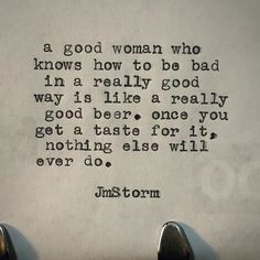 Good women and good beer #good #women #beer #jmstorm #jmstormquotes #instagood #quotes #quoteoftheday #poem #poetic #poetsofinstagram #writingcommunity #poetrycommunity #writersofinstagram #instaquote #instaquotes #poetsofig #igwriters #igpoets #lovequotes #wordporn #spilledink #prose #wordplay #igpoems #typewriterpoetry #typewriter