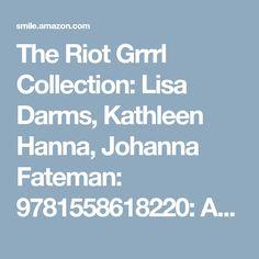 The Riot Grrrl Collection: Lisa Darms, Kathleen Hanna, Johanna Fateman: 9781558618220: AmazonSmile: Books