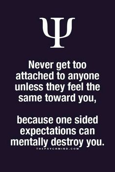 Never get too attached to anyone unless they feel the same toward you, because one sided expectations can mentally destroy you.