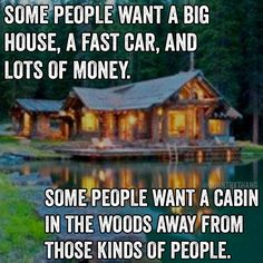 Some people want a big house, a fast car, and lots of money. Some people want a cabin in the woods away from those kinds of people.