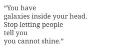 You have galaxies inside your head. Stop letting people tell you you cannot shine.