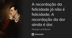 A recordação da felicidade já não é felicidade; A recordação da dor ainda é dor. — George Lord Byron