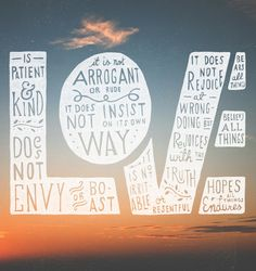 Love is patient and kind; love does not envy or boast; it is not arrogant or rude. It does not insist on its own way; it is not irritable or resentful; it does not rejoice at wrongdoing, but rejoices with the truth. Love bears all things, believes all things, hopes all things, endures all (1 Corinthians 13:4 - 13:7 ESV)