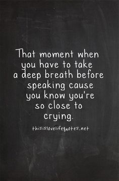 That moment when you have to take a deep breath before speaking cause you know youre so close to crying.