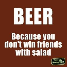 BEER - because you don't win friends with salad. It's true.