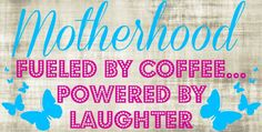 Motherhood: Fueled By Coffee...Powered By Laughter - What The Flicka?