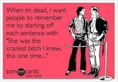 This should be the start of my eulogy......laughter PLEASE!! No tears!